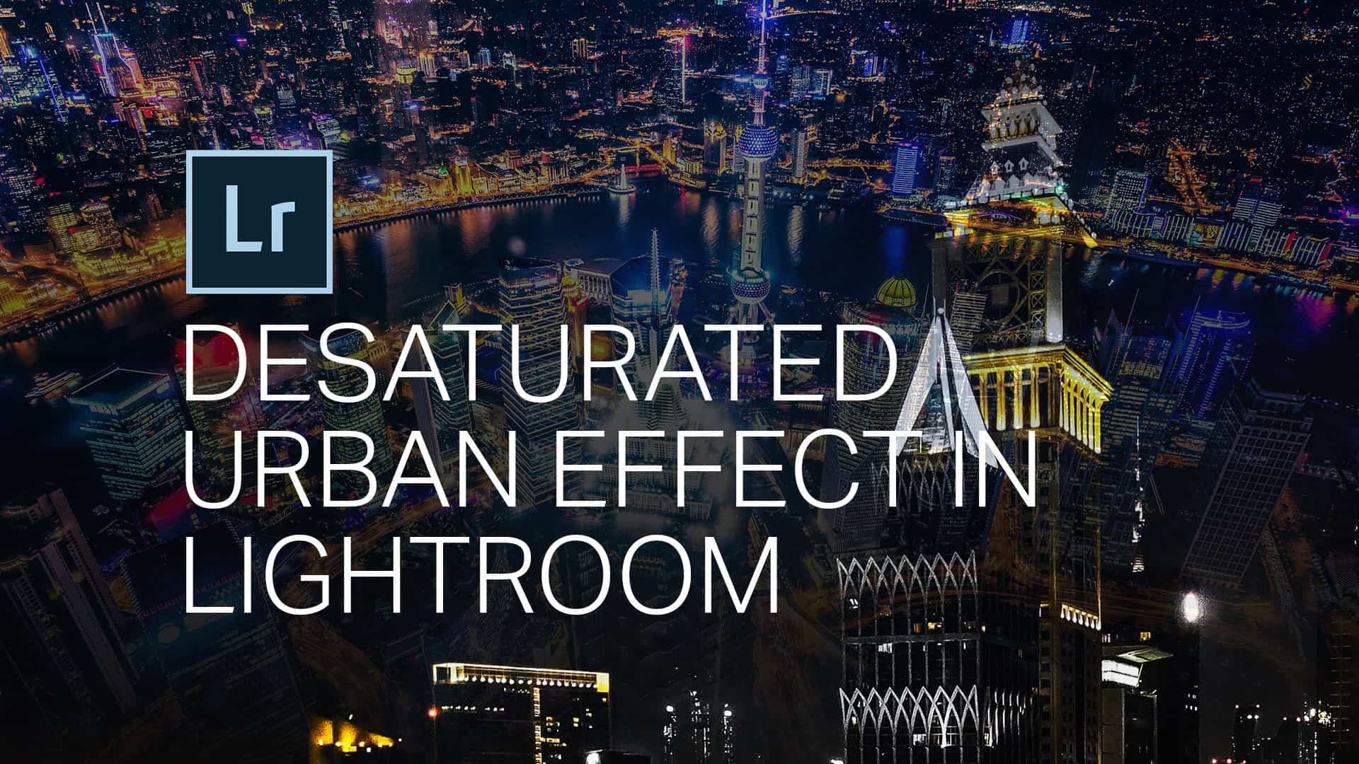 How to Create the Urban Desaturated Look in Lightroom